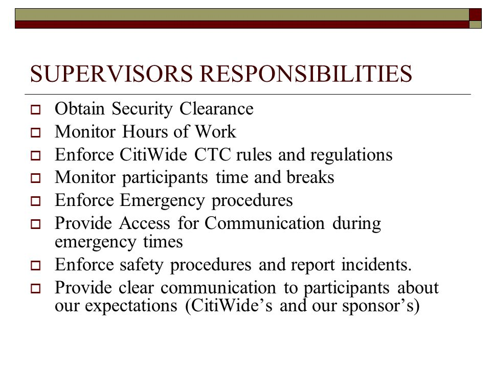 SUPERVISORS RESPONSIBILITIES Obtain Security Clearance Monitor Hours of Work Enforce CitiWide CTC rules and regulations Monitor participants time and breaks Enforce Emergency procedures Provide Access for Communication during emergency times Enforce safety procedures and report incidents.
