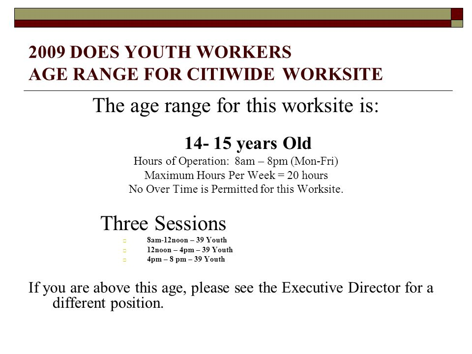 2009 DOES YOUTH WORKERS AGE RANGE FOR CITIWIDE WORKSITE The age range for this worksite is: 14- 15 years Old Hours of Operation: 8am – 8pm (Mon-Fri) Maximum Hours Per Week = 20 hours No Over Time is Permitted for this Worksite.