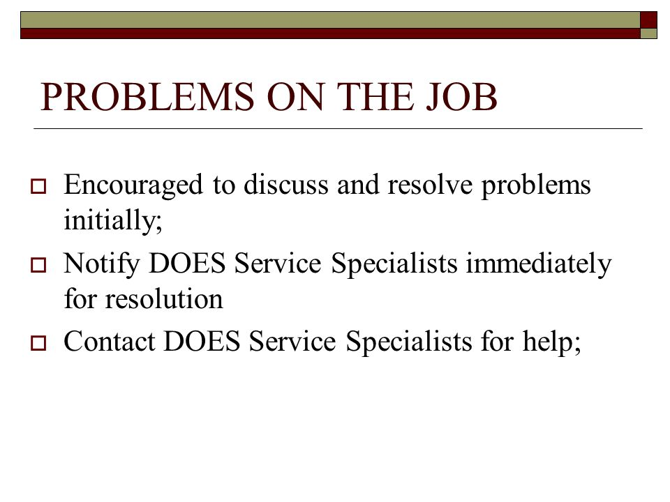PROBLEMS ON THE JOB Encouraged to discuss and resolve problems initially; Notify DOES Service Specialists immediately for resolution Contact DOES Service Specialists for help;