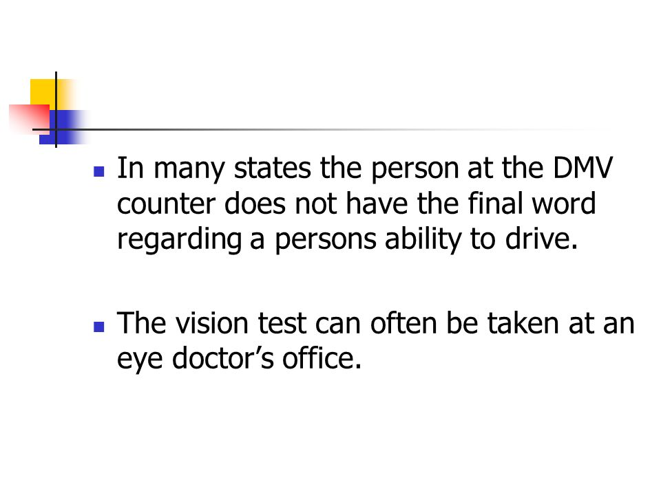 In many states the person at the DMV counter does not have the final word regarding a persons ability to drive. The vision test can often be taken at