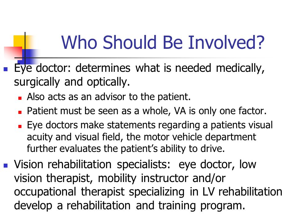 Who Should Be Involved? Eye doctor: determines what is needed medically, surgically and optically. Also acts as an advisor to the patient. Patient mus