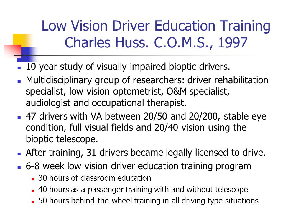 Low Vision Driver Education Training Charles Huss. C.O.M.S., 1997 10 year study of visually impaired bioptic drivers. Multidisciplinary group of resea