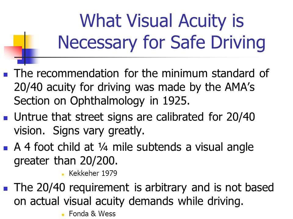 What Visual Acuity is Necessary for Safe Driving The recommendation for the minimum standard of 20/40 acuity for driving was made by the AMAs Section