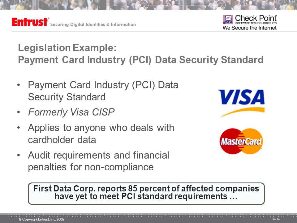 © Copyright Entrust, Inc. 2005 Legislation Example: Payment Card Industry (PCI) Data Security Standard Payment Card Industry (PCI) Data Security Stand