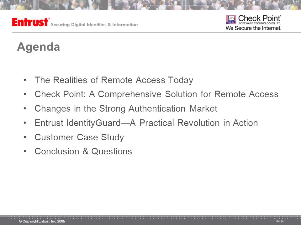 © Copyright Entrust, Inc. 2005 Agenda The Realities of Remote Access Today Check Point: A Comprehensive Solution for Remote Access Changes in the Stro