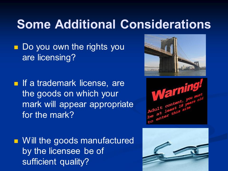 Some Considerations When Thinking About Licensing A license is a long-term mutually dependent relationship Termination of the licensee, though important, may not be an option Will both sides be able to make money from the deal