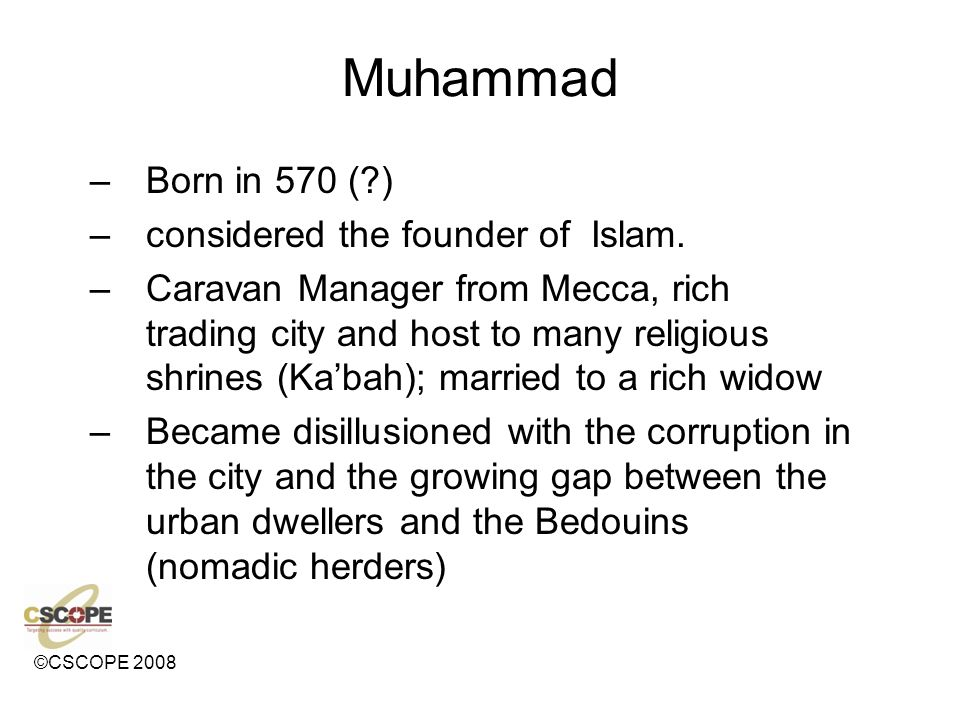 ©CSCOPE 2008 Muhammad –Born in 570 (?) –considered the founder of Islam.