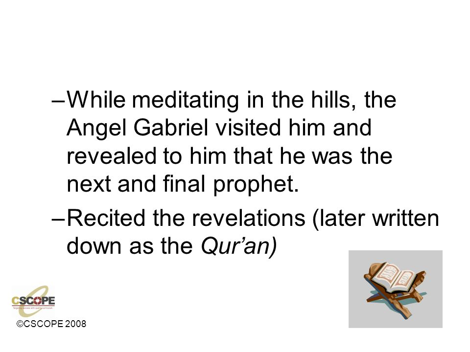 ©CSCOPE 2008 –While meditating in the hills, the Angel Gabriel visited him and revealed to him that he was the next and final prophet. –Recited the re