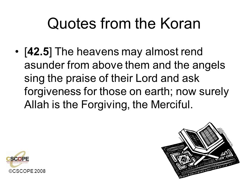 ©CSCOPE 2008 Quotes from the Koran [42.5] The heavens may almost rend asunder from above them and the angels sing the praise of their Lord and ask forgiveness for those on earth; now surely Allah is the Forgiving, the Merciful.