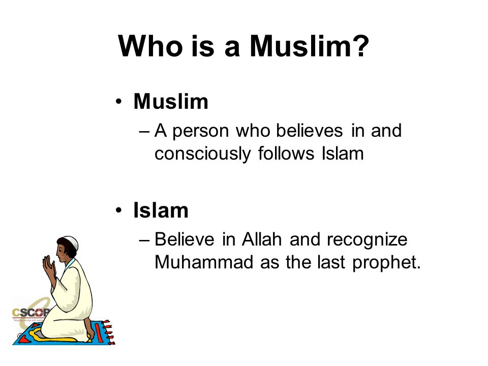 ©CSCOPE 2008 Who is a Muslim? Muslim –A person who believes in and consciously follows Islam Islam –Believe in Allah and recognize Muhammad as the las