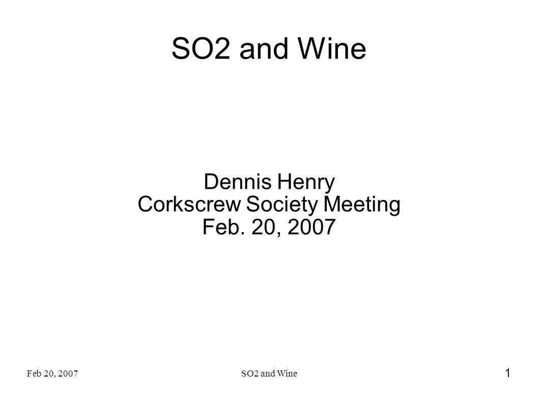 Feb 20, 2007SO2 and Wine 1 Dennis Henry Corkscrew Society Meeting Feb. 20, 2007
