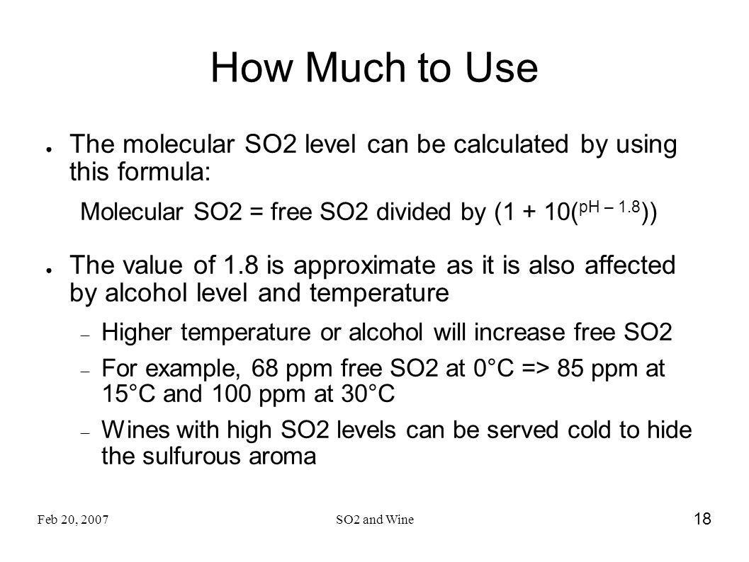 Feb 20, 2007SO2 and Wine 18 How Much to Use The molecular SO2 level can be calculated by using this formula: Molecular SO2 = free SO2 divided by (1 +