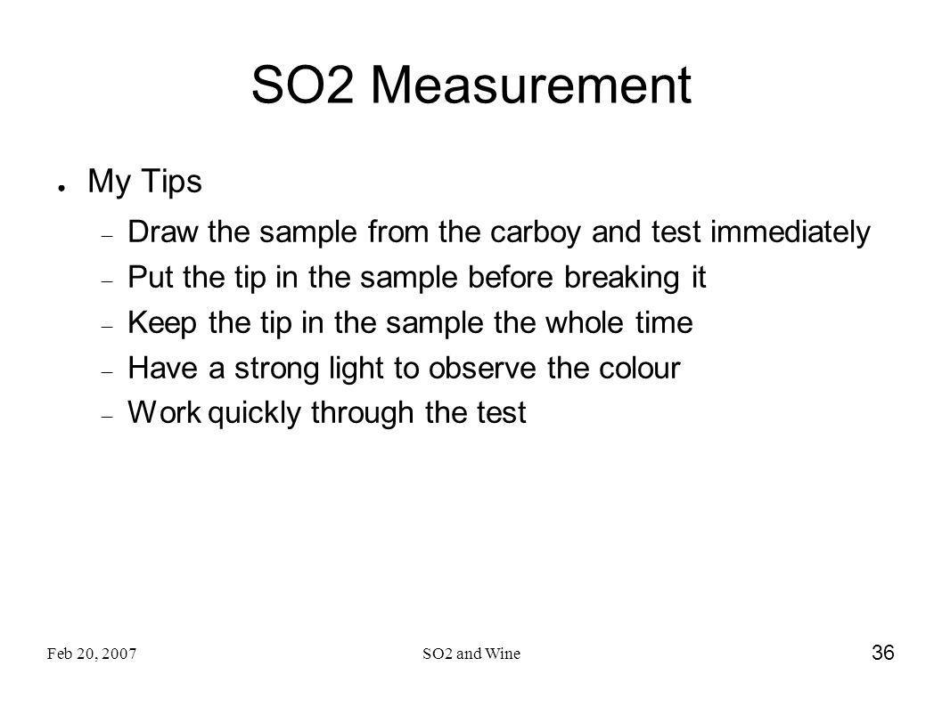Feb 20, 2007SO2 and Wine 36 SO2 Measurement My Tips Draw the sample from the carboy and test immediately Put the tip in the sample before breaking it Keep the tip in the sample the whole time Have a strong light to observe the colour Work quickly through the test