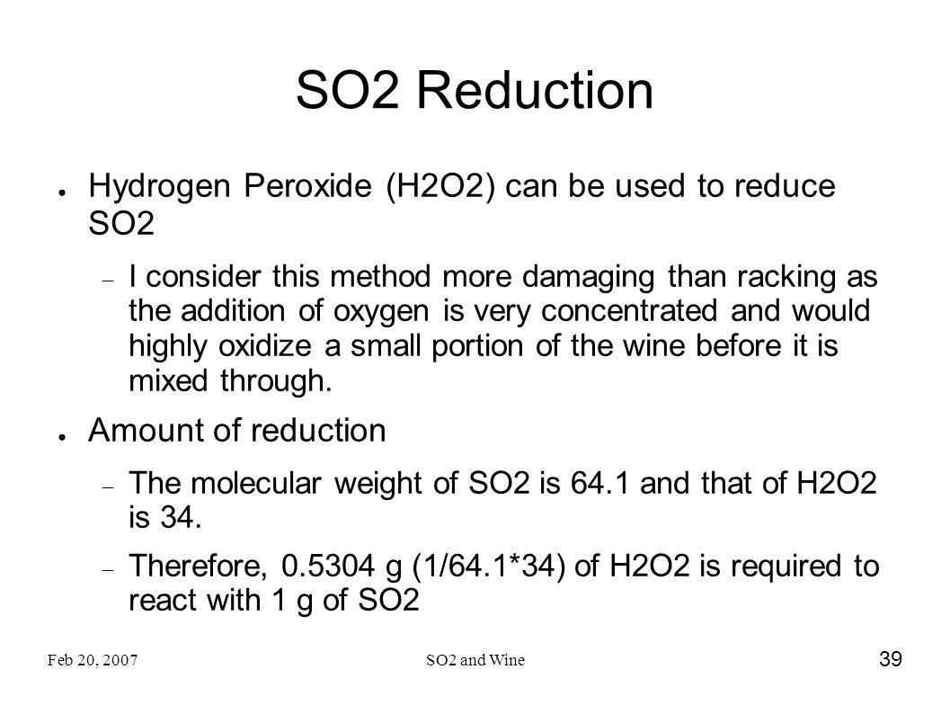 Feb 20, 2007SO2 and Wine 39 SO2 Reduction Hydrogen Peroxide (H2O2) can be used to reduce SO2 I consider this method more damaging than racking as the