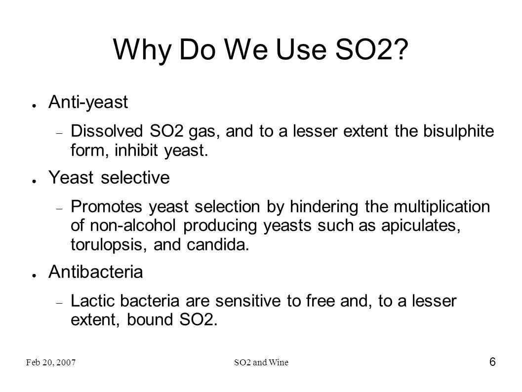 Feb 20, 2007SO2 and Wine 6 Why Do We Use SO2? Anti-yeast Dissolved SO2 gas, and to a lesser extent the bisulphite form, inhibit yeast. Yeast selective