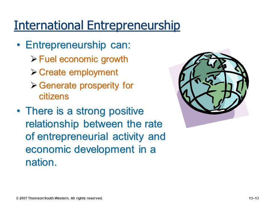 © 2007 Thomson/South-Western. All rights reserved. 13–13 International Entrepreneurship Entrepreneurship can:Entrepreneurship can: Fuel economic growt