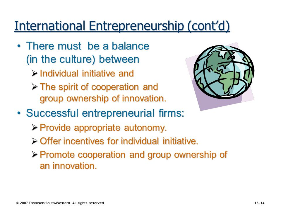 © 2007 Thomson/South-Western. All rights reserved. 13–14 International Entrepreneurship (contd) There must be a balance (in the culture) betweenThere