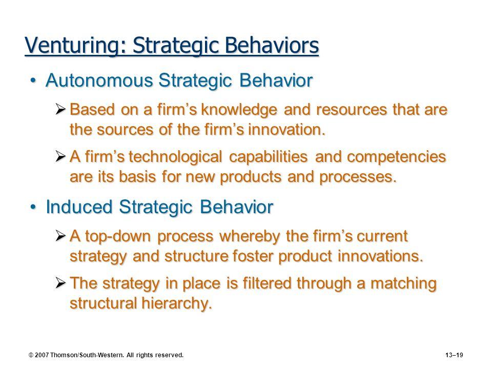 © 2007 Thomson/South-Western. All rights reserved. 13–19 Venturing: Strategic Behaviors Autonomous Strategic BehaviorAutonomous Strategic Behavior Bas