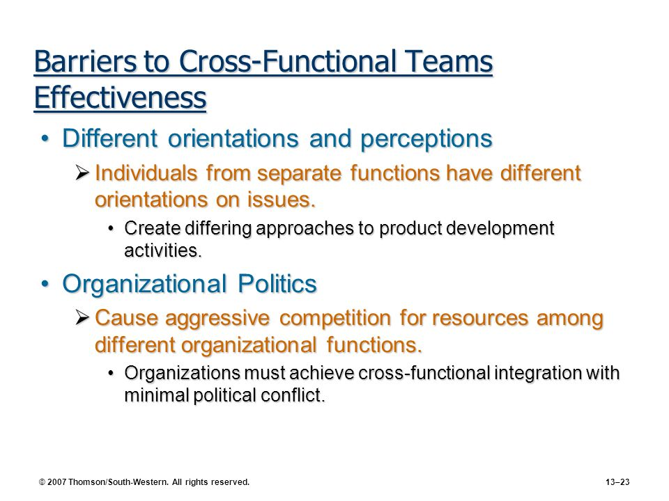 © 2007 Thomson/South-Western. All rights reserved. 13–23 Barriers to Cross-Functional Teams Effectiveness Different orientations and perceptionsDiffer