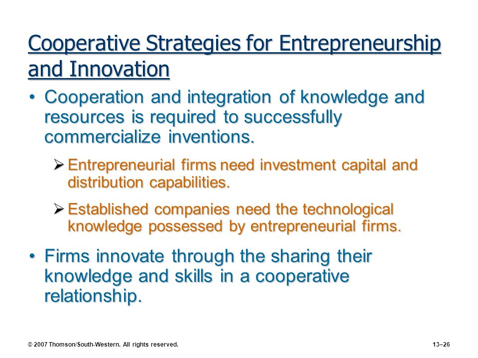 © 2007 Thomson/South-Western. All rights reserved. 13–26 Cooperative Strategies for Entrepreneurship and Innovation Cooperation and integration of kno