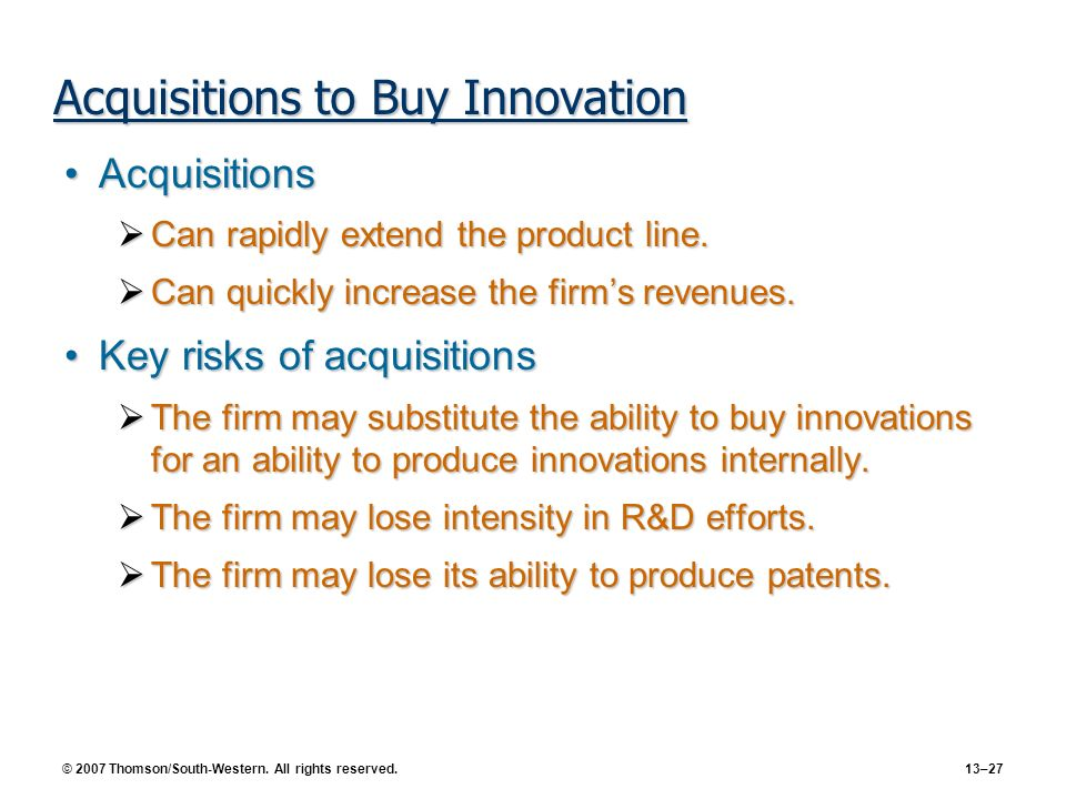 © 2007 Thomson/South-Western. All rights reserved. 13–27 Acquisitions to Buy Innovation AcquisitionsAcquisitions Can rapidly extend the product line.
