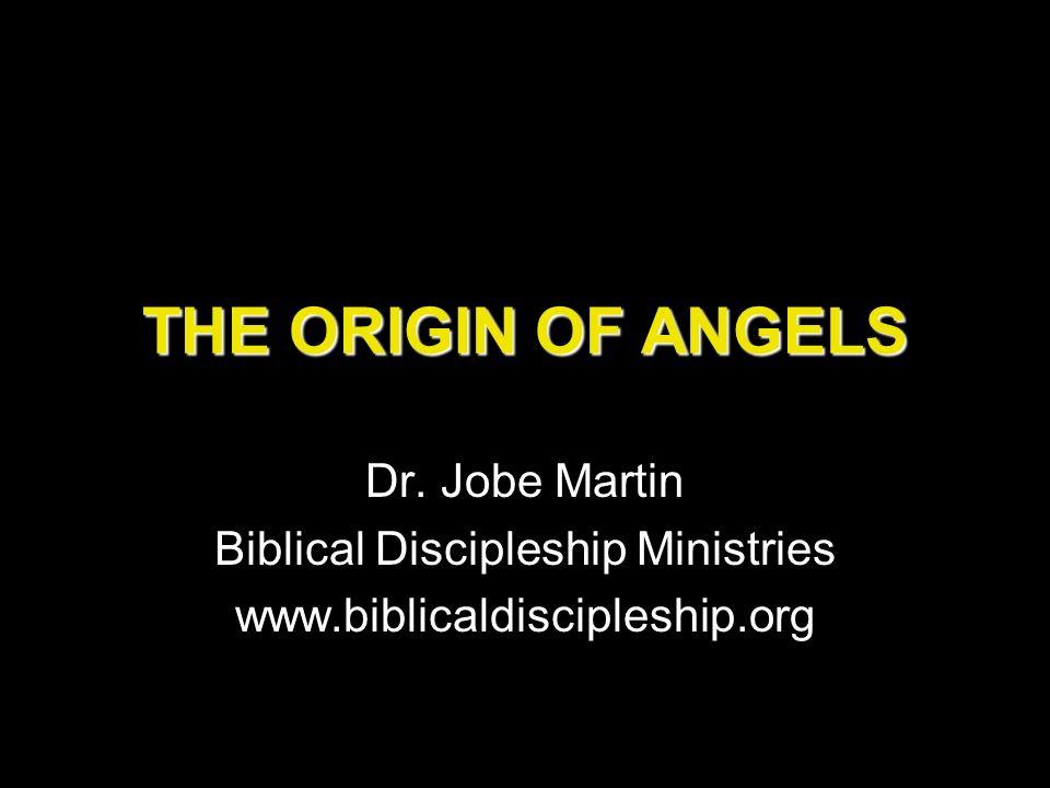 THE ORIGIN OF ANGELS Dr. Jobe Martin Biblical Discipleship Ministries www.biblicaldiscipleship.org