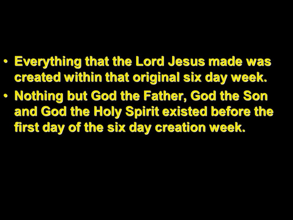 Everything that the Lord Jesus made was created within that original six day week.Everything that the Lord Jesus made was created within that original
