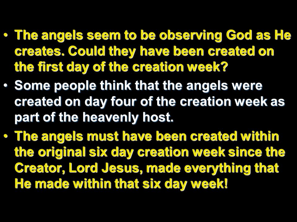 The angels seem to be observing God as He creates. Could they have been created on the first day of the creation week?The angels seem to be observing
