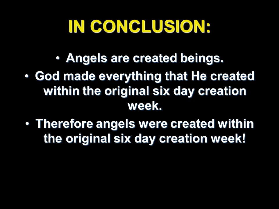 IN CONCLUSION: Angels are created beings.Angels are created beings. God made everything that He created within the original six day creation week.God