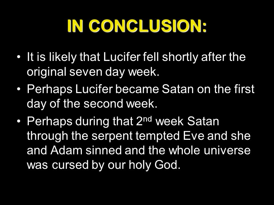 IN CONCLUSION: It is likely that Lucifer fell shortly after the original seven day week. Perhaps Lucifer became Satan on the first day of the second w