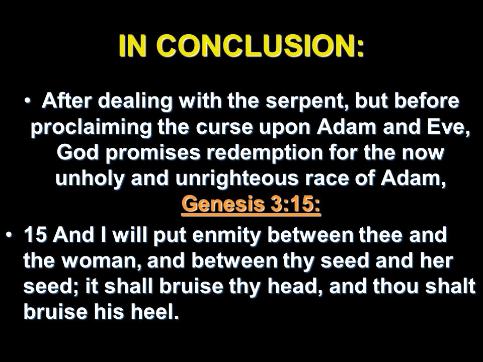 IN CONCLUSION: After dealing with the serpent, but before proclaiming the curse upon Adam and Eve, God promises redemption for the now unholy and unri