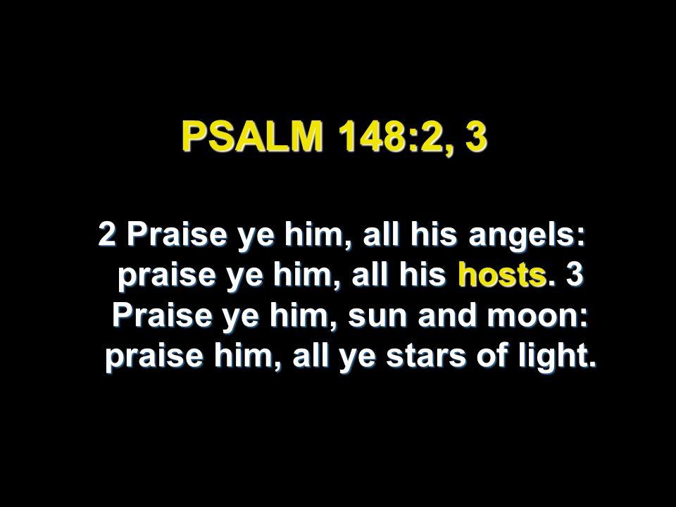 PSALM 148:2, 3 2 Praise ye him, all his angels: praise ye him, all his hosts. 3 Praise ye him, sun and moon: praise him, all ye stars of light. 2 Prai
