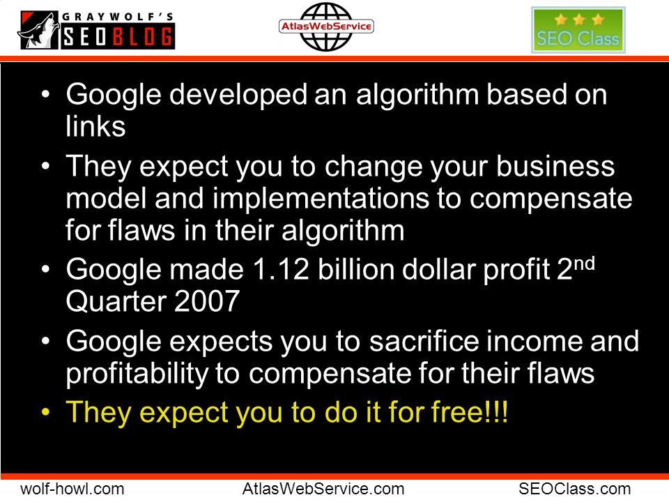 wolf-howl.comAtlasWebService.comSEOClass.com Google developed an algorithm based on links They expect you to change your business model and implementa