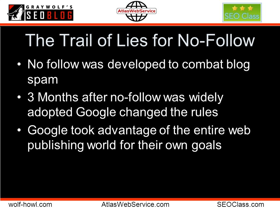 wolf-howl.comAtlasWebService.comSEOClass.com The Trail of Lies for No-Follow No follow was developed to combat blog spam 3 Months after no-follow was