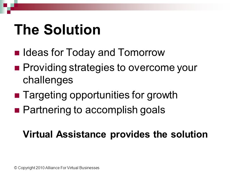 © Copyright 2010 Alliance For Virtual Businesses The Solution Ideas for Today and Tomorrow Providing strategies to overcome your challenges Targeting opportunities for growth Partnering to accomplish goals Virtual Assistance provides the solution