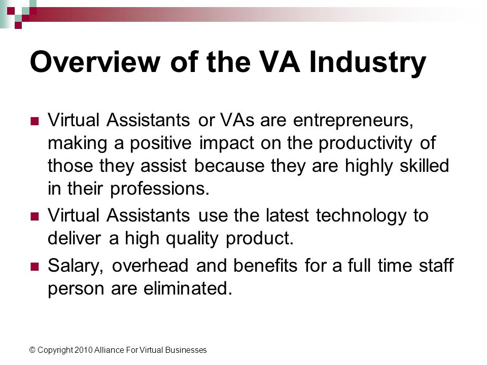 © Copyright 2010 Alliance For Virtual Businesses Overview of the VA Industry Virtual Assistants or VAs are entrepreneurs, making a positive impact on the productivity of those they assist because they are highly skilled in their professions.