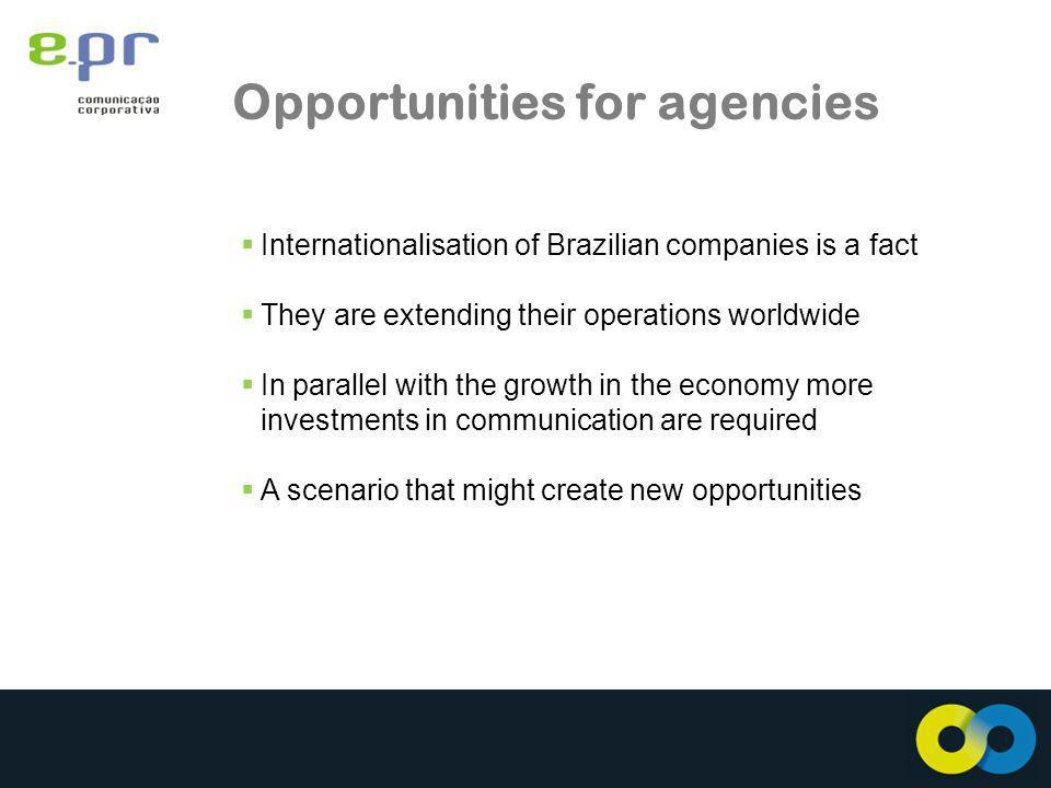 Opportunities for agencies Internationalisation of Brazilian companies is a fact They are extending their operations worldwide In parallel with the growth in the economy more investments in communication are required A scenario that might create new opportunities