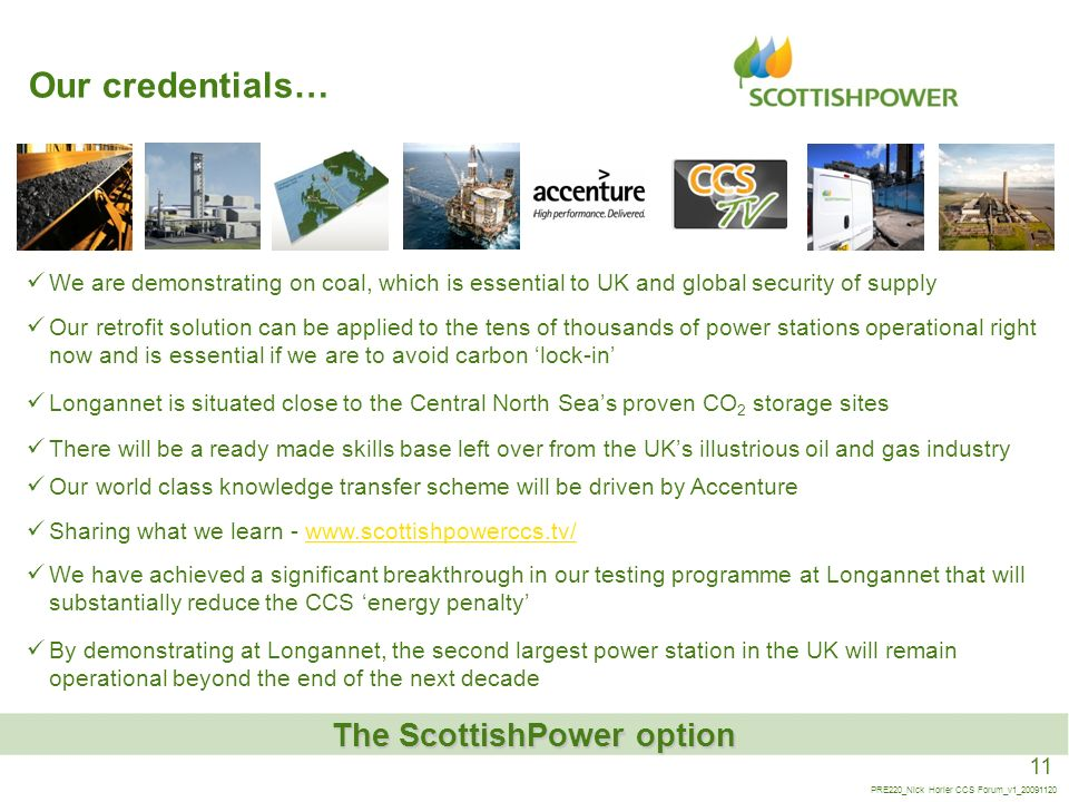 11 PRE220_Nick Horler CCS Forum_v1_20091120 Our credentials… The ScottishPower option By demonstrating at Longannet, the second largest power station