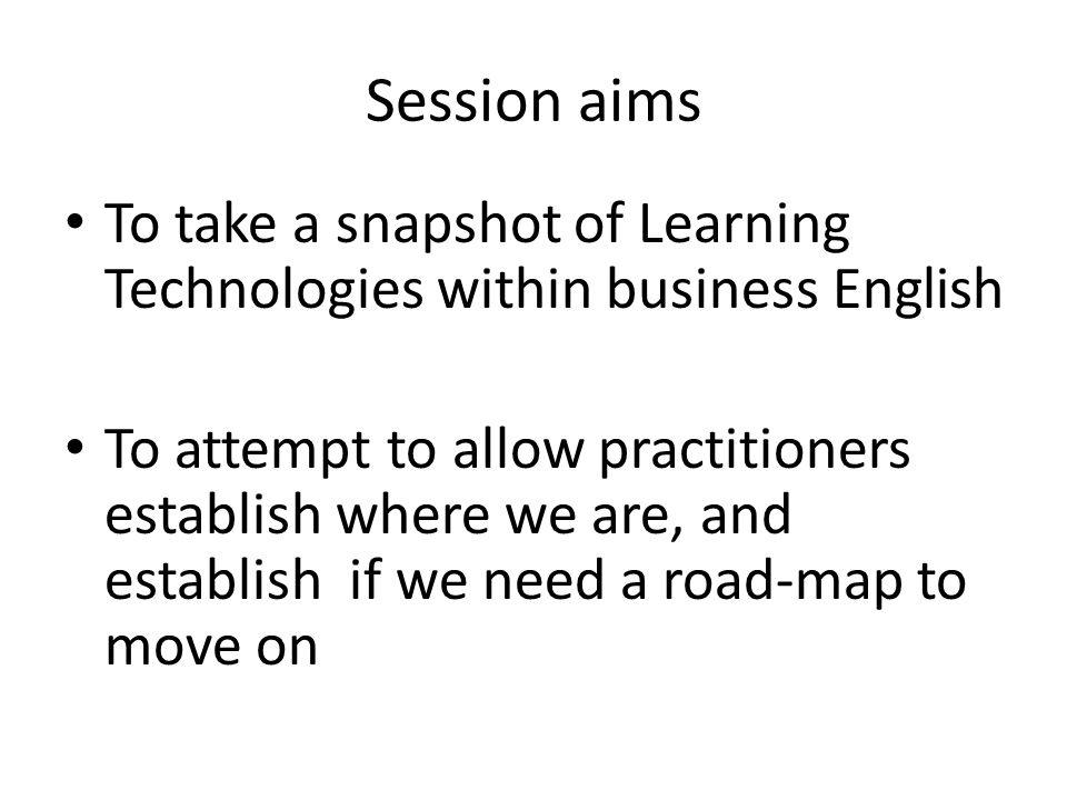 Session aims To take a snapshot of Learning Technologies within business English To attempt to allow practitioners establish where we are, and establish if we need a road-map to move on