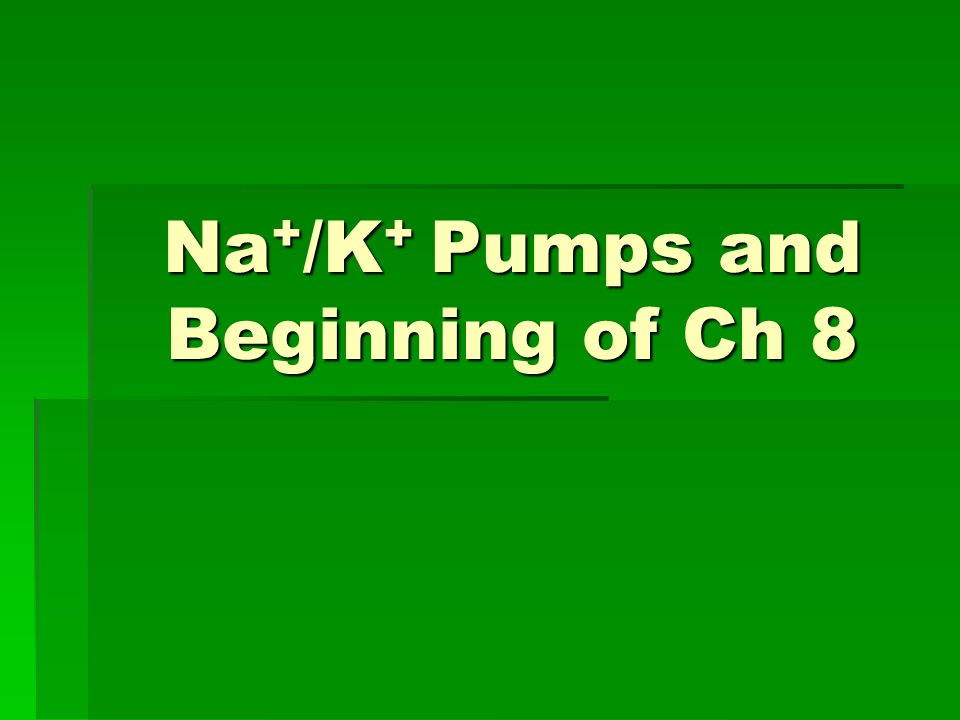 Na + /K + Pumps and Beginning of Ch 8