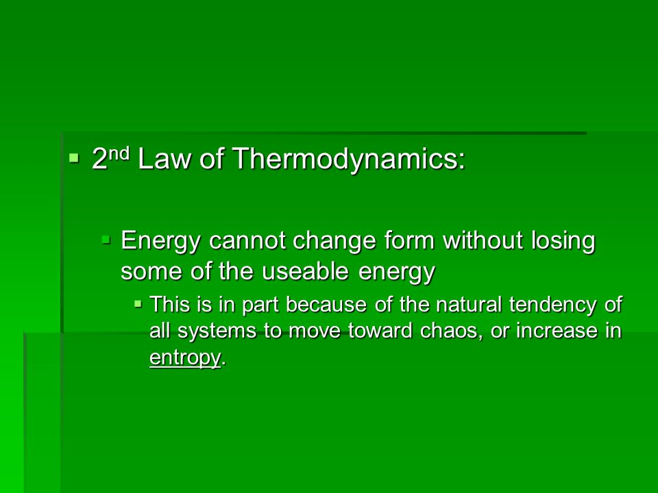 2 nd Law of Thermodynamics: 2 nd Law of Thermodynamics: Energy cannot change form without losing some of the useable energy Energy cannot change form without losing some of the useable energy This is in part because of the natural tendency of all systems to move toward chaos, or increase in entropy.