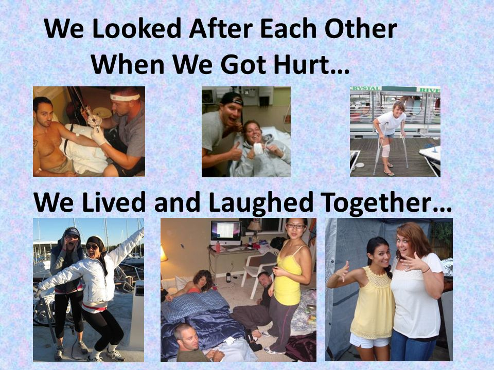 We Looked After Each Other When We Got Hurt… We Lived and Laughed Together…