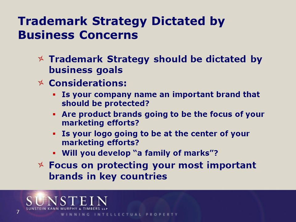 Trademark Strategy Dictated by Business Concerns Trademark Strategy should be dictated by business goals Considerations: Is your company name an important brand that should be protected.