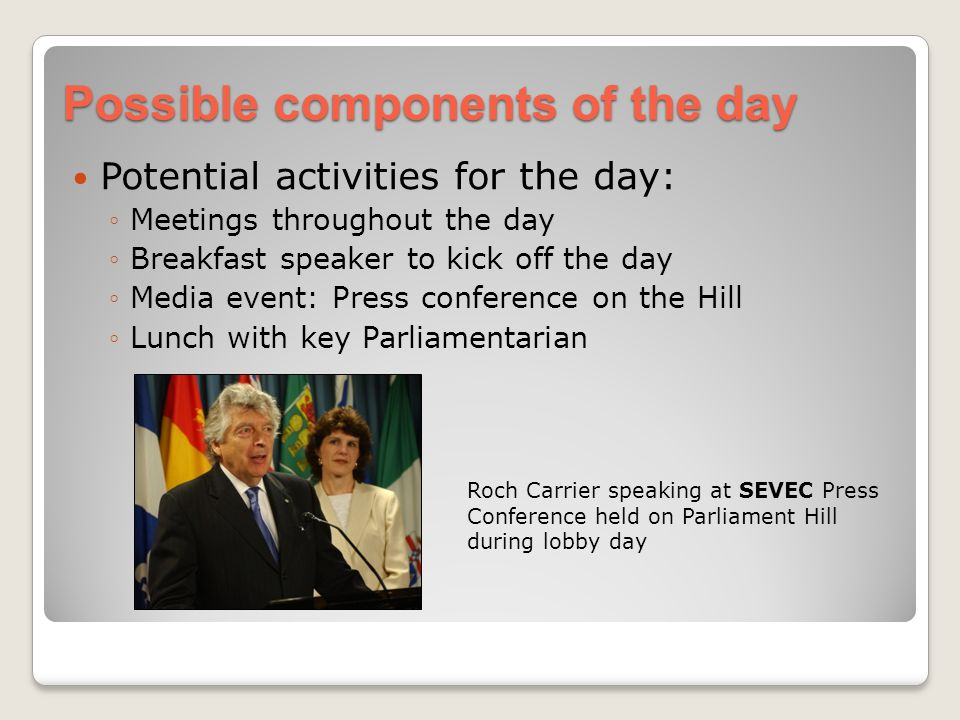 Possible components of the day Potential activities for the day: Meetings throughout the day Breakfast speaker to kick off the day Media event: Press conference on the Hill Lunch with key Parliamentarian Roch Carrier speaking at SEVEC Press Conference held on Parliament Hill during lobby day