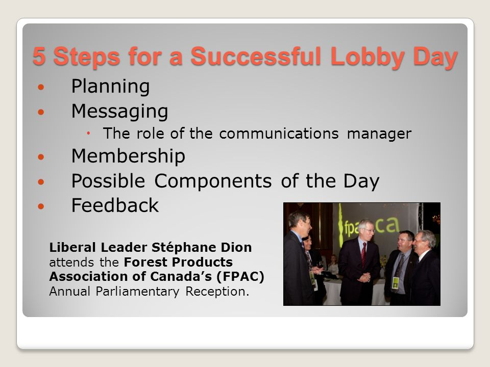 5 Steps for a Successful Lobby Day Planning Messaging The role of the communications manager Membership Possible Components of the Day Feedback Liberal Leader Stéphane Dion attends the Forest Products Association of Canadas (FPAC) Annual Parliamentary Reception.