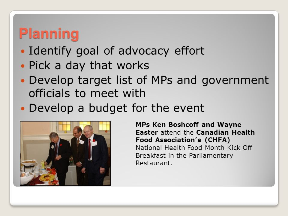Planning Identify goal of advocacy effort Pick a day that works Develop target list of MPs and government officials to meet with Develop a budget for the event MPs Ken Boshcoff and Wayne Easter attend the Canadian Health Food Associations (CHFA) National Health Food Month Kick Off Breakfast in the Parliamentary Restaurant.