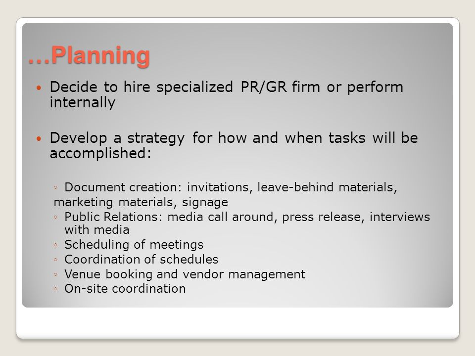 …Planning Decide to hire specialized PR/GR firm or perform internally Develop a strategy for how and when tasks will be accomplished: Document creation: invitations, leave-behind materials, marketing materials, signage Public Relations: media call around, press release, interviews with media Scheduling of meetings Coordination of schedules Venue booking and vendor management On-site coordination