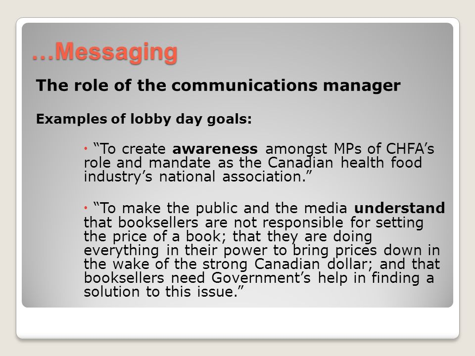 …Messaging The role of the communications manager Examples of lobby day goals: To create awareness amongst MPs of CHFAs role and mandate as the Canadian health food industrys national association.