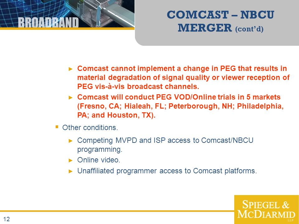 12 COMCAST – NBCU MERGER (contd) Comcast cannot implement a change in PEG that results in material degradation of signal quality or viewer reception of PEG vis-à-vis broadcast channels.