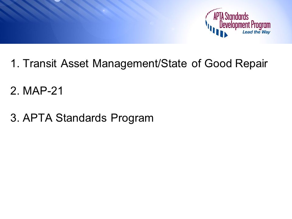 1. Transit Asset Management/State of Good Repair 2. MAP-21 3. APTA Standards Program